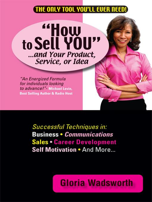 How to Sell YOU . . . and Your Product, Service, or Idea Gloria Wadsworth