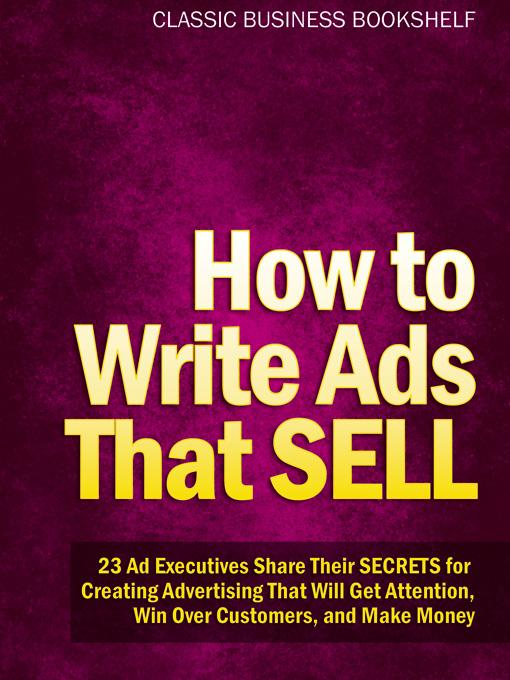 How to Write Ads That Sell - 23 Ad Executives Share Their Secrets for Creating Advertising That Will Get Attention, Win Over Customers, and Make Money EB9781608421336