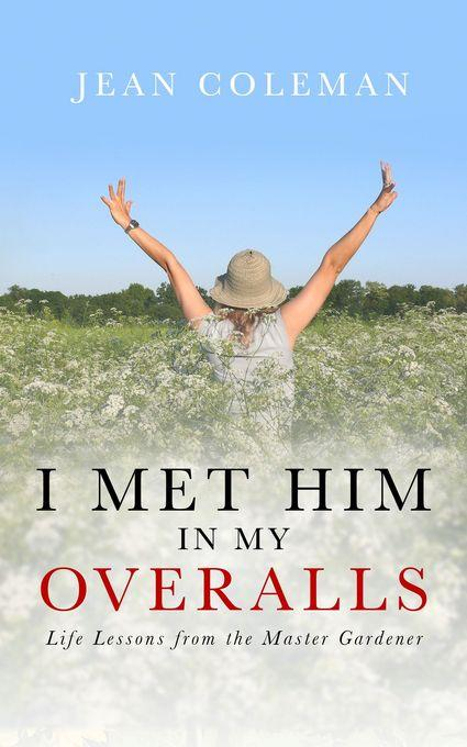 I Met Him in My Overalls: Life Lessons from the Master Gardener