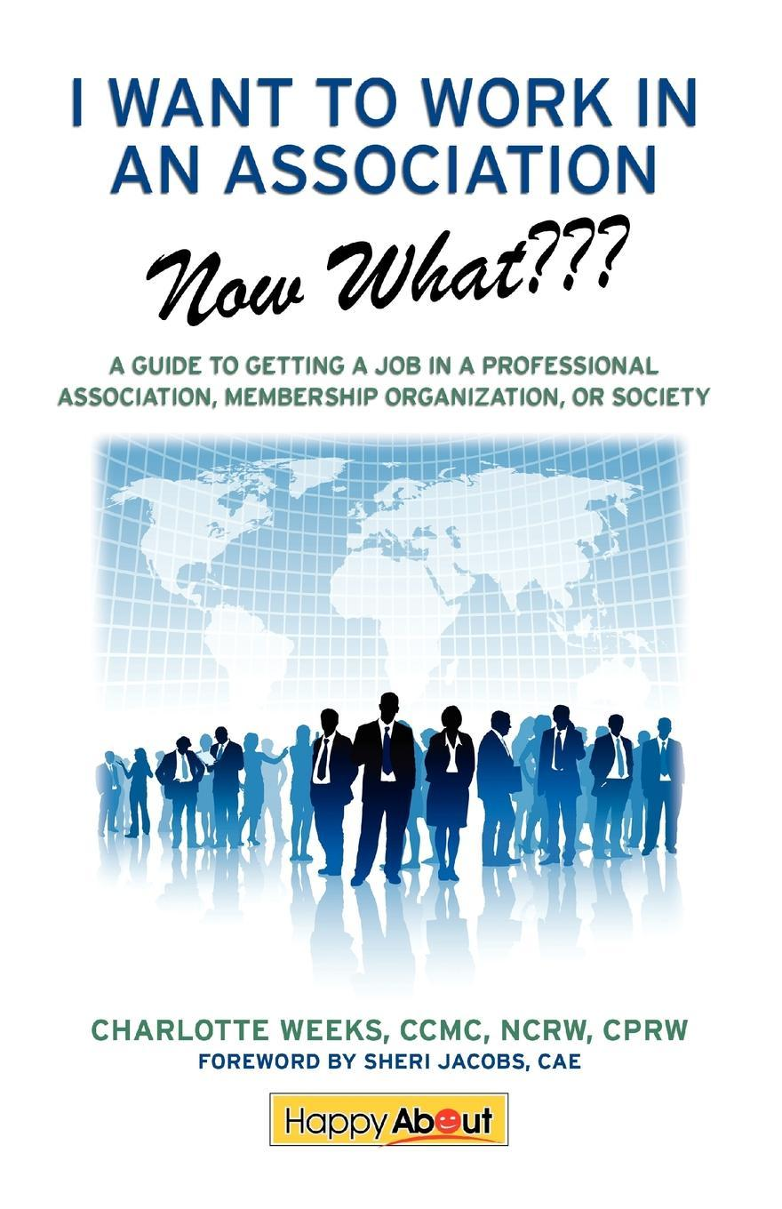 I Want to Work in an Association--Now What???: A Guide to Getting a Job in a Professional Association, Membership Organization, or Society EB9781600051968