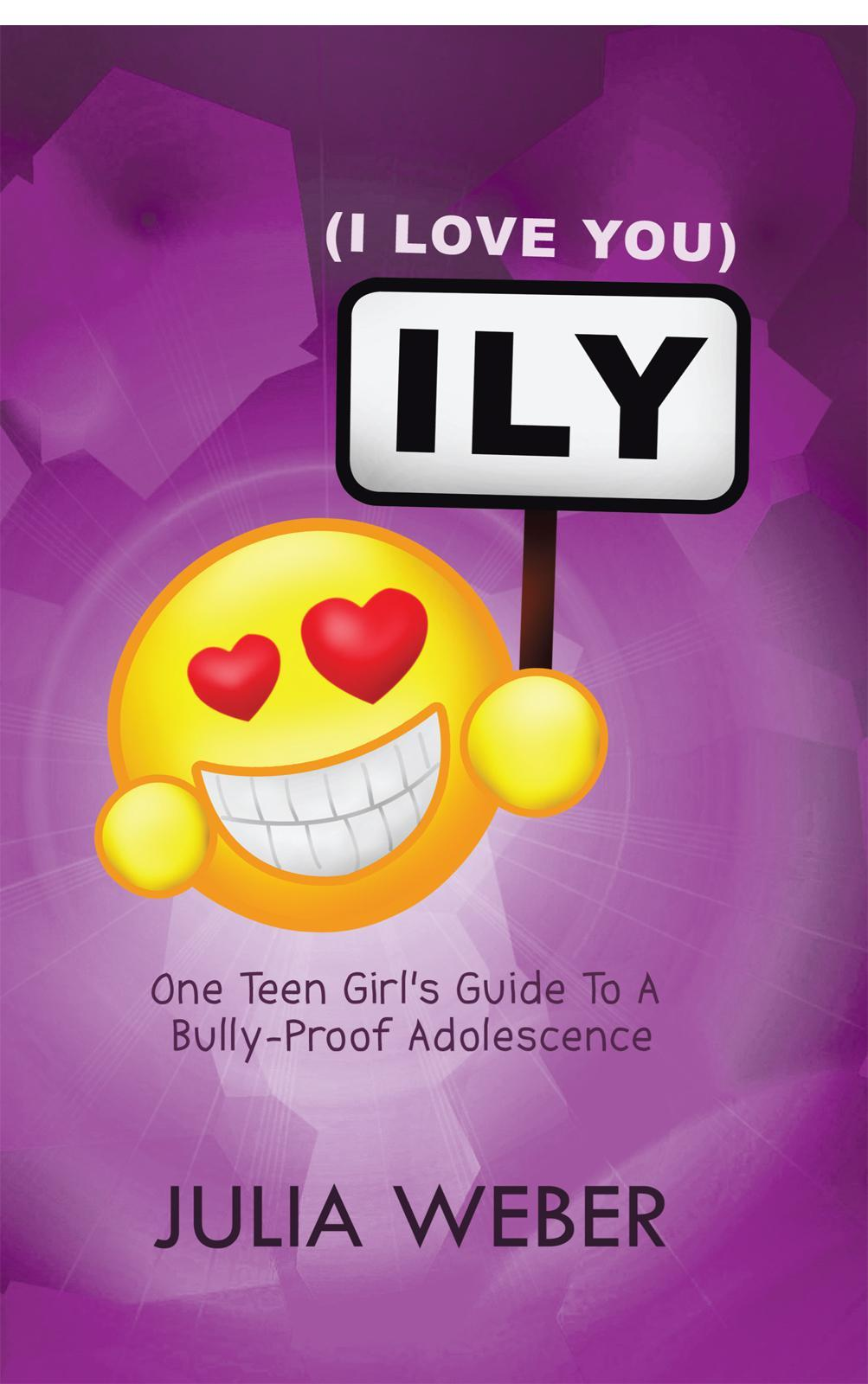 ILY (I Love You): One Teen Girl's Guide To A Bully-Proof Adolescence EB9781452502298