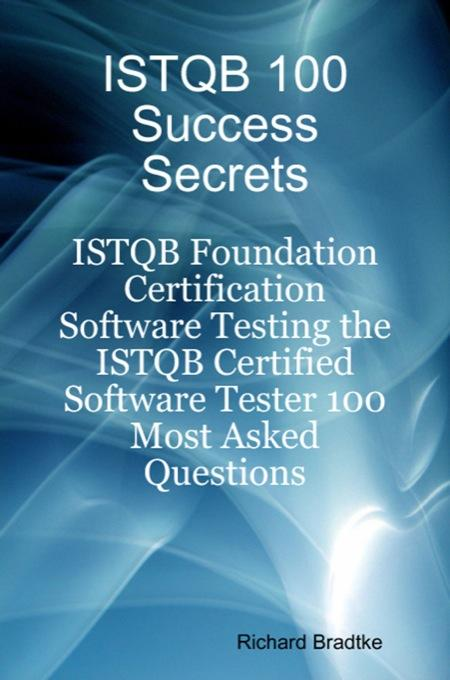 ISTQB 100 Success Secrets: ISTQB Foundation Certification Software Testing - The ISTQB Certified Software Tester 100 Most Asked Questions EB9781921644580
