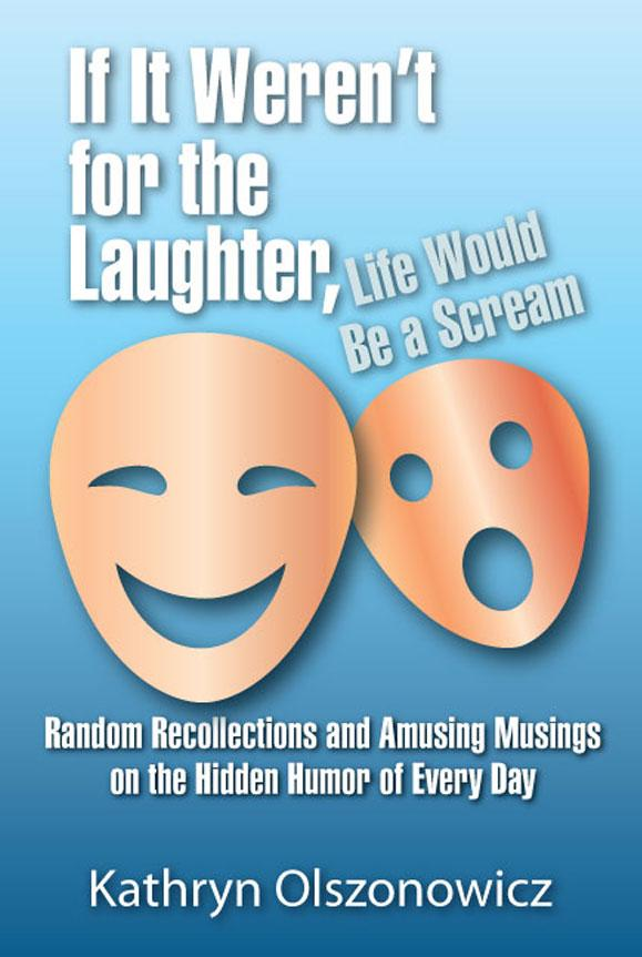 If It Weren't for the Laughter, Life Would Be a Scream Random Recollections and Amusing Musings on the Hidden Humor of Everyday EB9781609768836