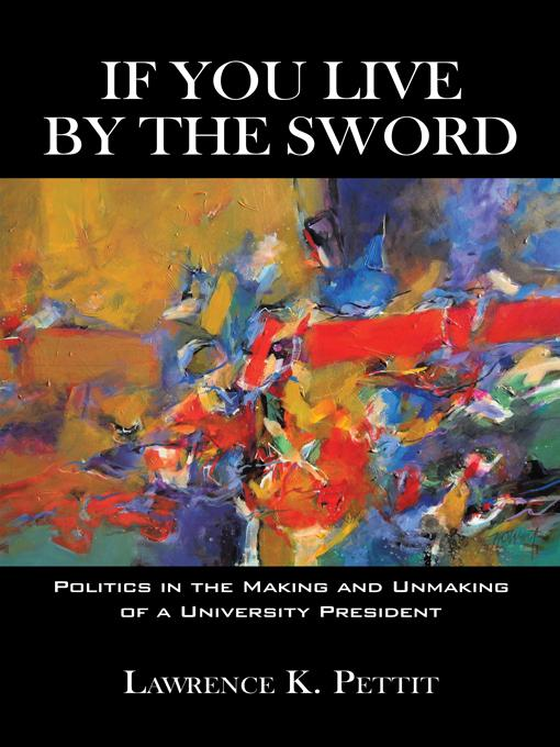If You Live by the Sword: Politics in the Making and Unmaking of a University President EB9781450208406