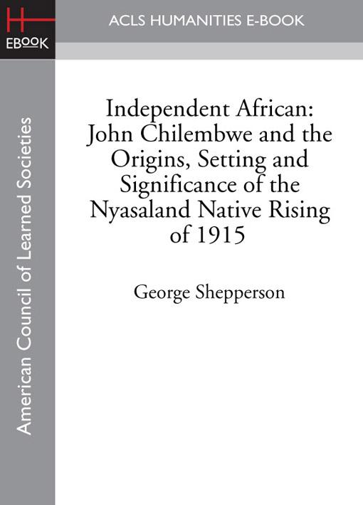 Independent African: John Chilembwe and the Origins, Setting and Significance of the Nyasaland Native Rising of 1915