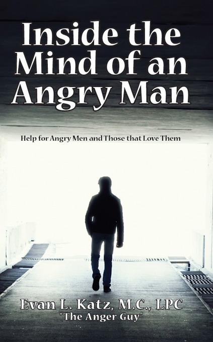 Inside the Mind of an Angry Man:  Help for Angry Men and Those That Love Them EB9781456607500