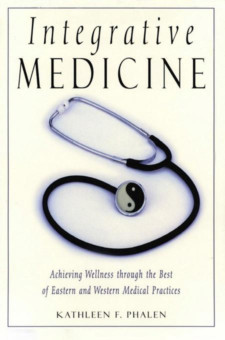 Integrative Medicine: Acheiving Wellness Through the Best of Eastern and Western Medical Practices EB9781462904518