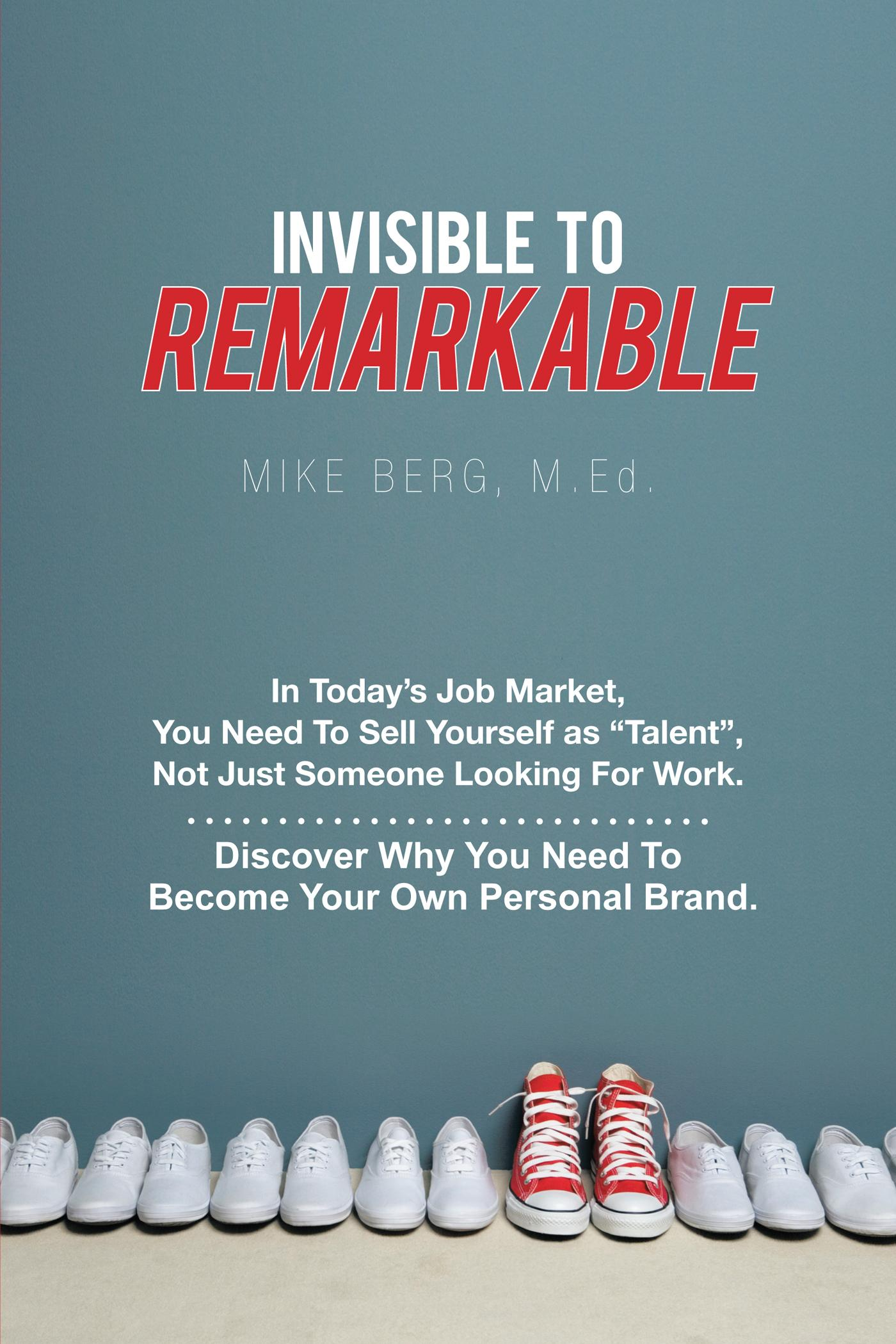 Invisible to Remarkable: In Today's Job Market, You Need To Sell Yourself as