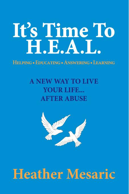 It's Time To H.E.A.L.:Helping, Educating, Answering and Learning - A New Way to Live Your Life... After Abuse