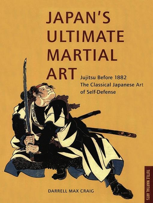 Japan's Ultimate Martial Art: Jujitsu Before 1882 the Classical Japanese Art of Self-Defense Darrell Max Craig