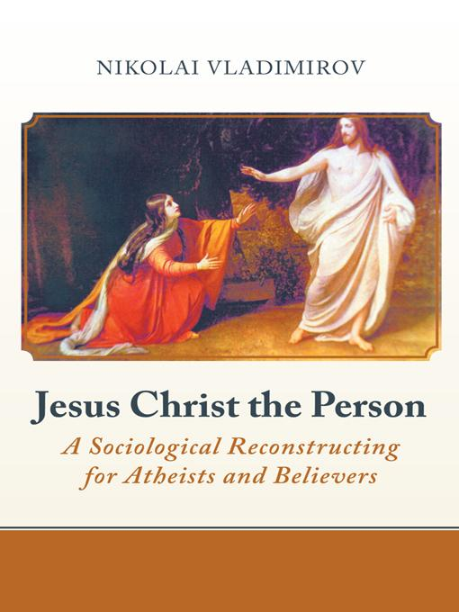 Jesus Christ the Person: A Sociological Reconstructing for Atheists and Believers EB9781475910056