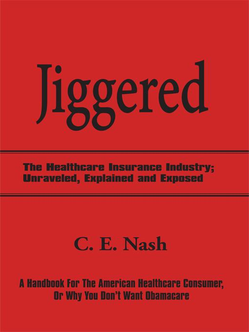 Jiggered: The Healthcare Insurance Industry; Unraveled, Explained and Exposed EB9781450256377