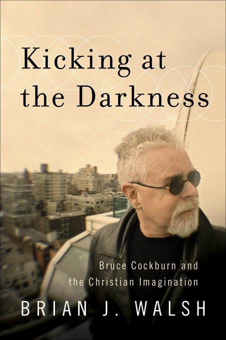 Kicking at the Darkness: Bruce Cockburn and the Christian Imagination EB9781441238856