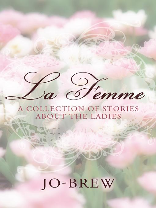 La Femme: A COLLECTION OF STORIES ABOUT THE LADIES EB9781450202831