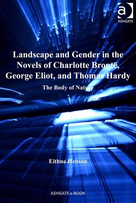 Landscape and Gender in the Novels of Charlotte Bront?, George Eliot, and Thomas Hardy: The Body of Nature EB9781409442387
