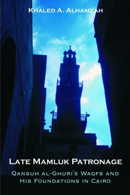 Late Mamluk Patronage: Qansuh Al-Ghuri's Waqfs and His Foundations in Cairo EB9781599429212