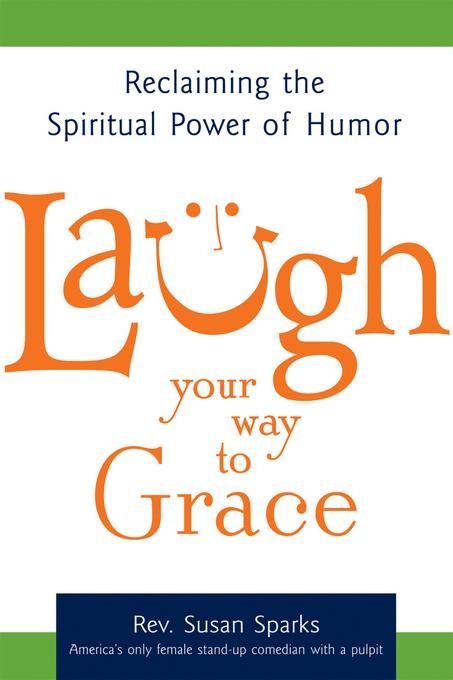 Laugh Your Way to Grace: Reclaiming the Spiritual Power of Humor EB9781594733437