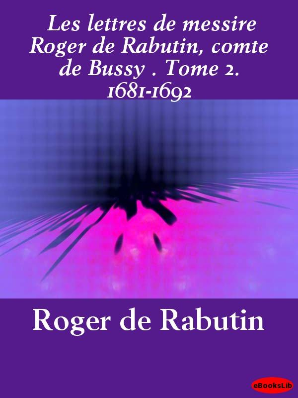 Les lettres de messire Roger de Rabutin, comte de Bussy . Tome 2. 1681-1692 EB9781412191036