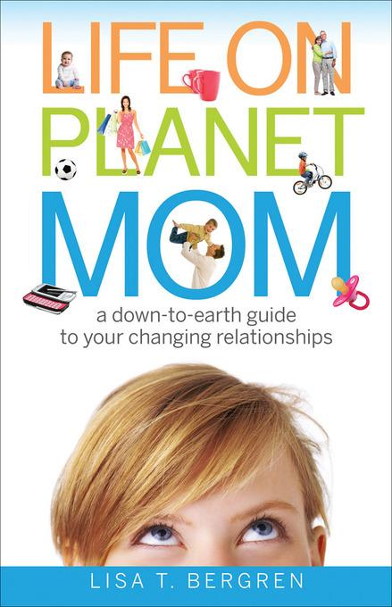 Life on Planet Mom: A Down-to-Earth Guide to Your Changing Relationships EB9781441204042