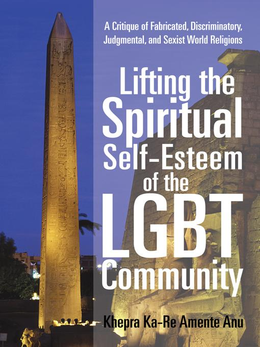 Lifting the Spiritual Self-Esteem of the LGBT Community: A Critique of Fabricated, Discriminatory, Judgmental, and Sexist World Religions EB9781450299367