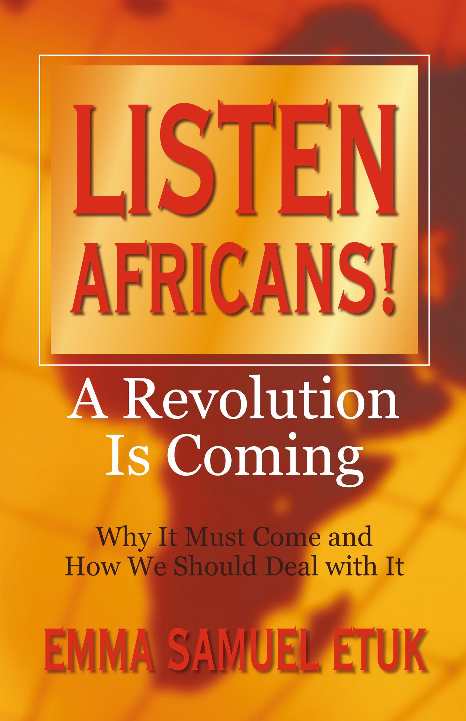 Listen Africans! A Revolution Is Coming: Why It Must Come and How We Should Deal with It EB9781450277358