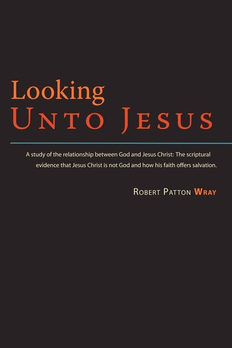 Looking Unto Jesus - A Study of the Relationship Between God and The Lord Jesus Christ EB9781602646681