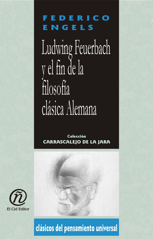 Ludwing Feverbach y el fin de la filosof?a cl?sica Alemana: Colecci?n de Cl?sicos del Pensamiento Universal