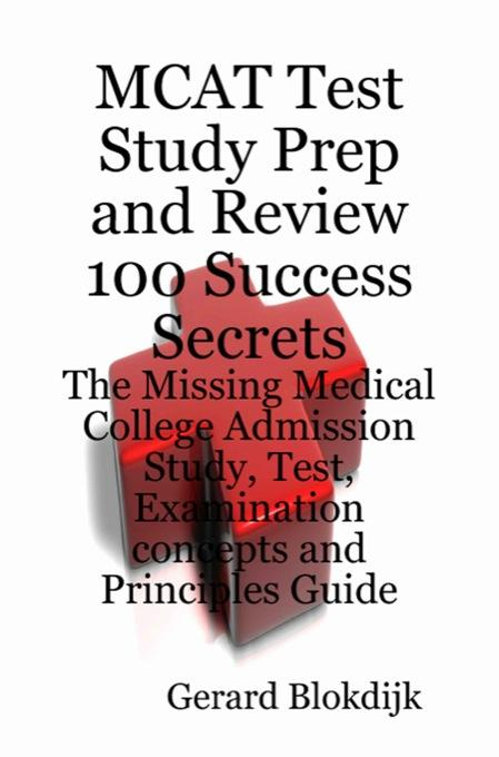 MCAT Test Study Prep and Review 100 Success Secrets: The Missing Medical College Admission Study, Test, Examination Concepts and Principles Guide EB9781921644658