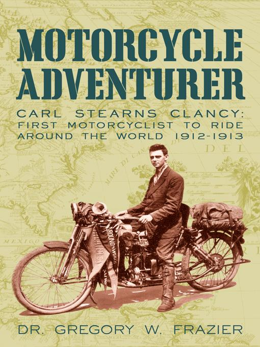 MOTORCYCLE ADVENTURER: Carl Stearns Clancy: First Motorcyclist To Ride Around The World 1912-1913 EB9781450221405