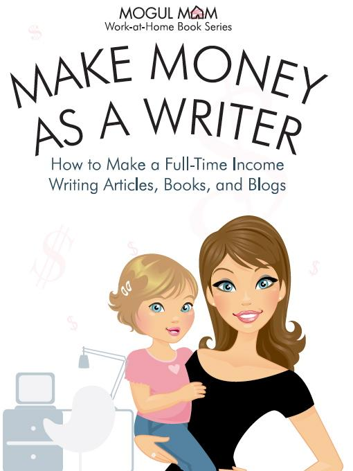 Make Money as a Writer - How to Make a Fulltime Income Writing Articles, Books, and Blogs (Mogul Mom Work-at-Home Book Series) Sarah Moretti