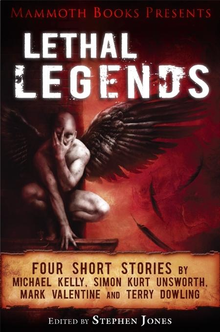 Mammoth Books presents Lethal Legends: Four short stories by Michael Kelly, Simon Kurt Unsworth, Mark Valentine and Terry Dowling EB9781472102447