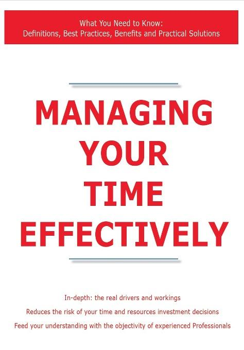 Managing Your Time Effectively - What You Need to Know: Definitions, Best Practices, Benefits and Practical Solutions EB9781743331972