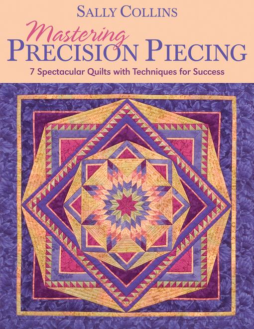 Mastering Precision Piecing: 7 Spectacular Quilts with Techniques for Success EB9781607053927