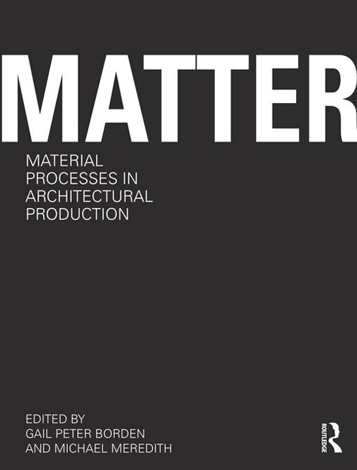 Matter: Material Processes in Architectural Production EB9781136798429