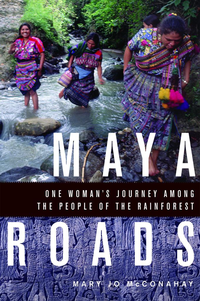 Maya Roads: One Woman's Journey Among the People of the Rainforest EB9781569769225