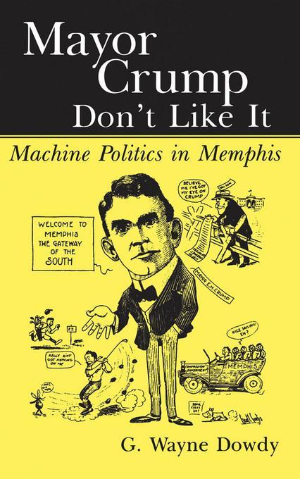 Mayor Crump Don't Like It: Machine Politics in Memphis EB9781604730760