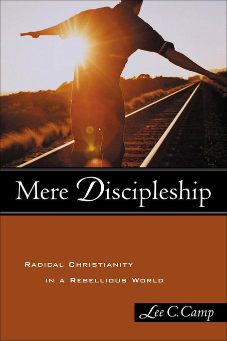Mere Discipleship: Radical Christianity in a Rebellious World EB9781441200815