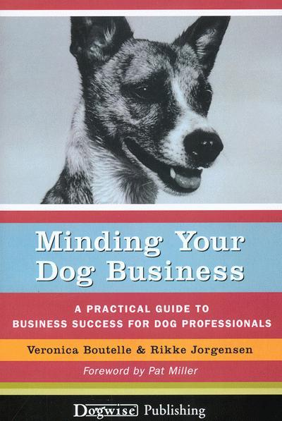 Minding Your Dog Business: A Practical Guide to Business Success for Dog Professionals EB9781617810060