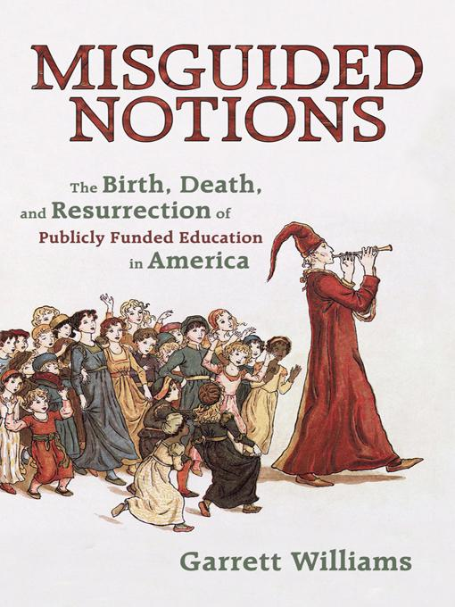 Misguided Notions: The Birth, Death, and Resurrection of Publicly Funded Education in America EB9781450295154