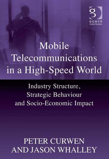 Mobile Telecommunications in a High-Speed World: Industry Structure, Strategic Behaviour and Socio-Economic Impact EB9781409460114