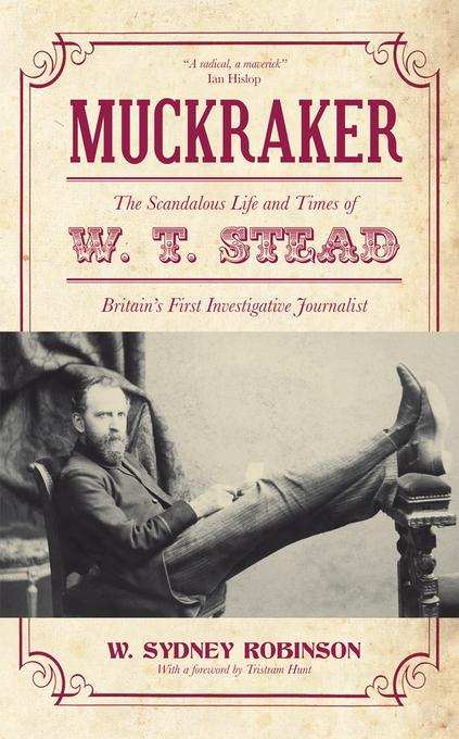 Muckraker: The Scandalous Life and Times of W. T. Stead, Britain's First Investigative Journalist EB9781849543880