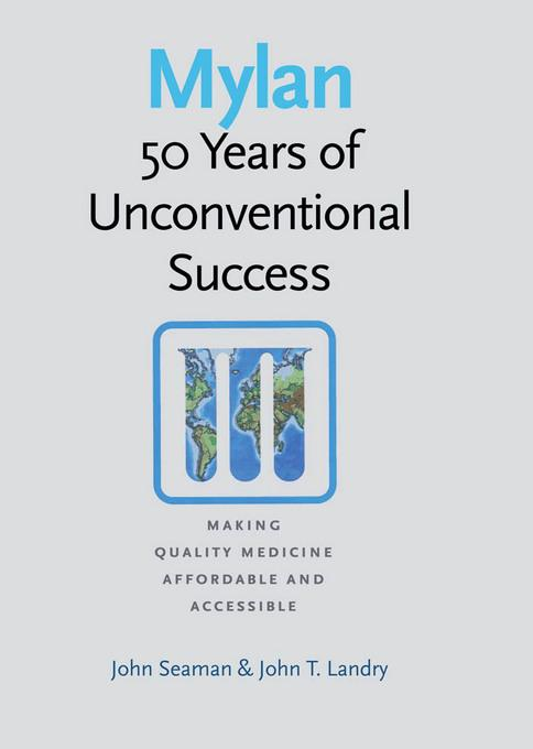 Mylan: 50 Years of Unconventional Success, Making Quality Medicine Affordable and Accessible EB9781611682700