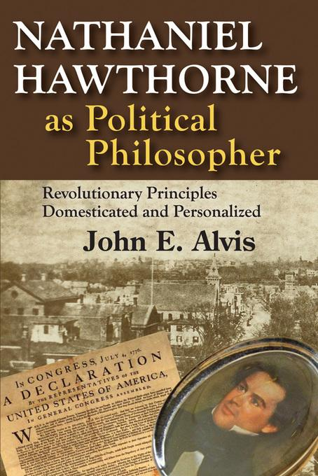 Nathaniel Hawthorne as Political Philosopher: Revolutionary Principles Domesticated and Personalized EB9781412847957