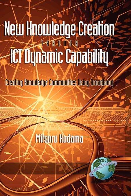 New Knowledge Creation Through ICT Dynamic Capability Creating Knowledge Communities Using Broadband EB9781607529217
