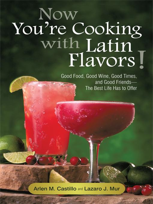 Now You're Cooking with Latin Flavors!: Good Food, Good Wine, Good Times, and Good Friends-The Best Life Has to Offer EB9781450260800