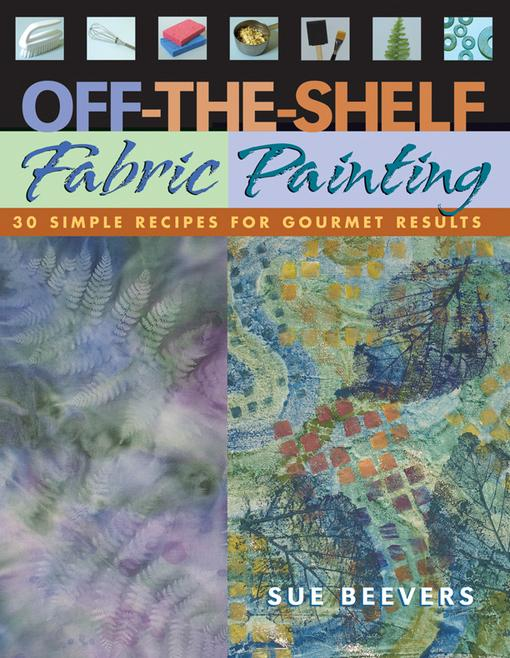 Off The Shelf Fabric Painting: 30 Simple Recipes for Gourmet Results EB9781571208910