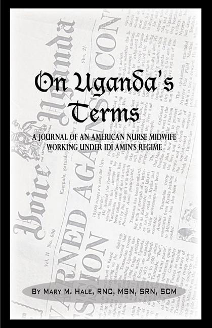 On Uganda's Terms: A Journal by an American Nurse-Midwife Working for Change in Uganda, East Africa During Idi Amin's Regime EB9781926918402