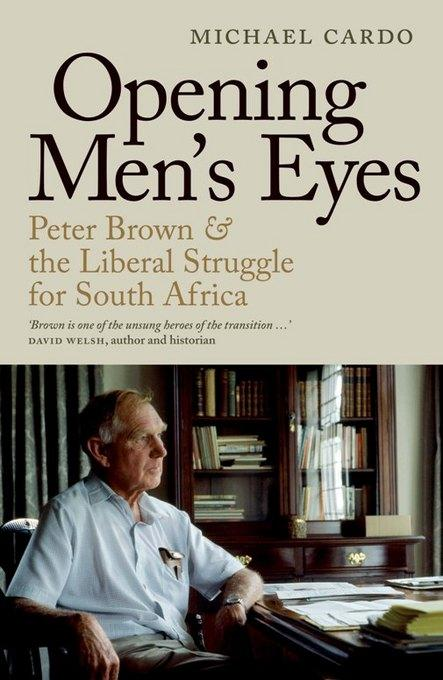Opening Men'S Eyes: Peter Brown And The Liberal Struggle For South Africa EB9781868424894