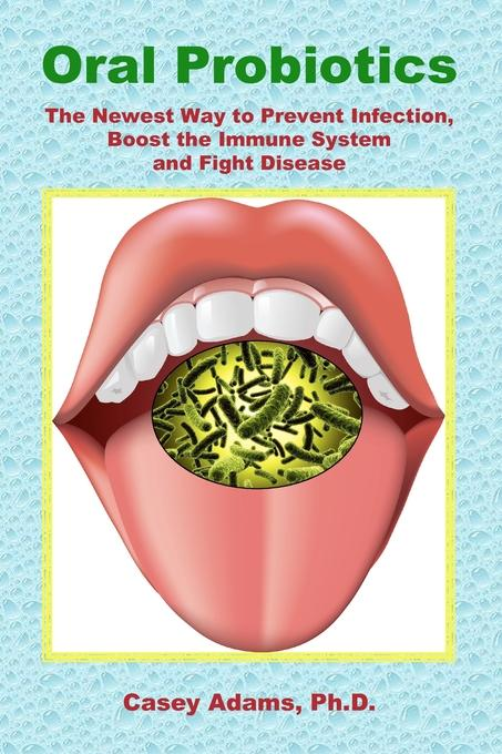 Oral Probiotics: The Newest Way to Prevent Infection, Boost the Immune System and Fight Disease EB9781936251025