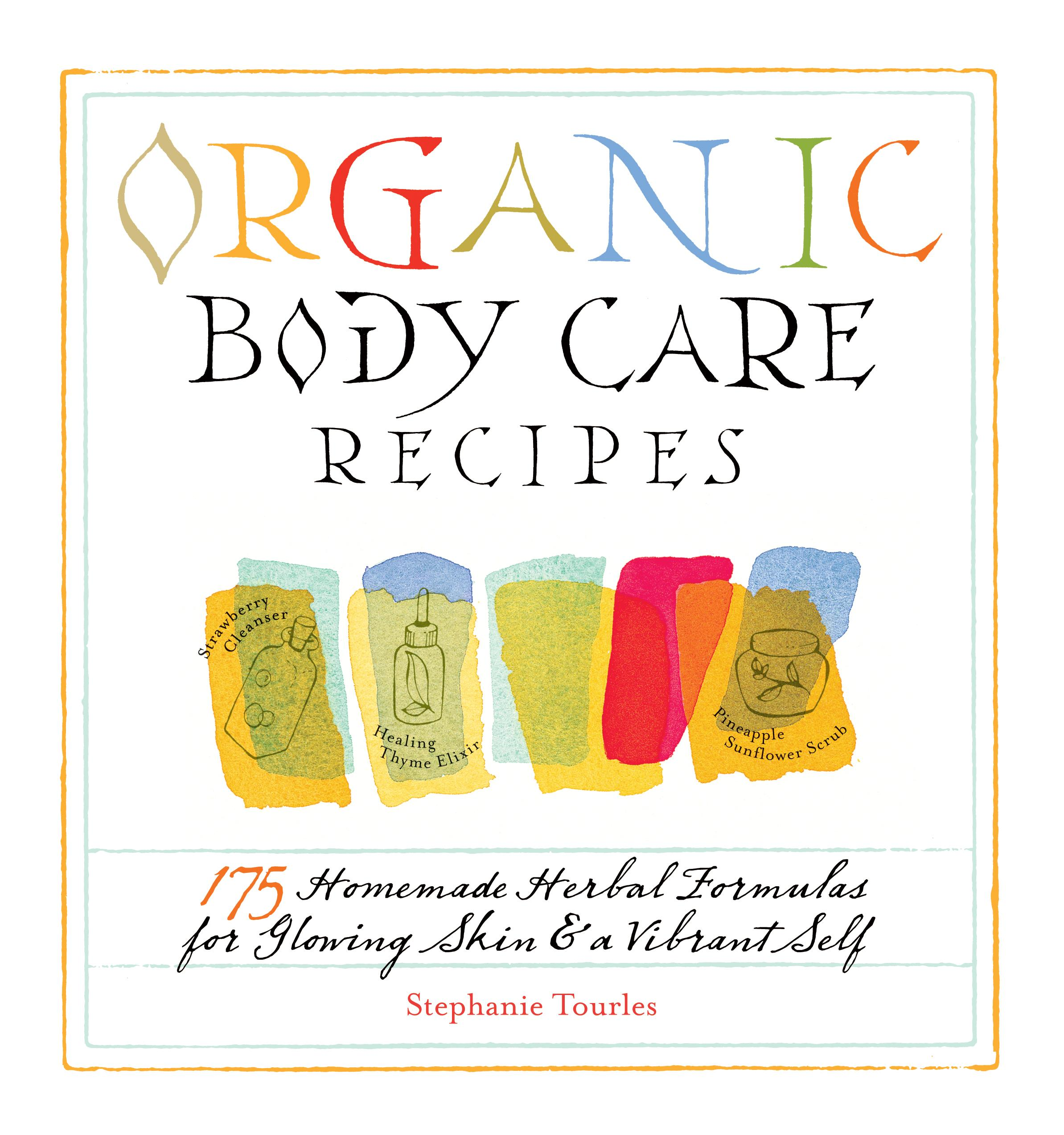 Organic Body Care Recipes: 175 Homemade Herbal Formulas for Glowing Skin & a Vibrant Self EB9781603422130